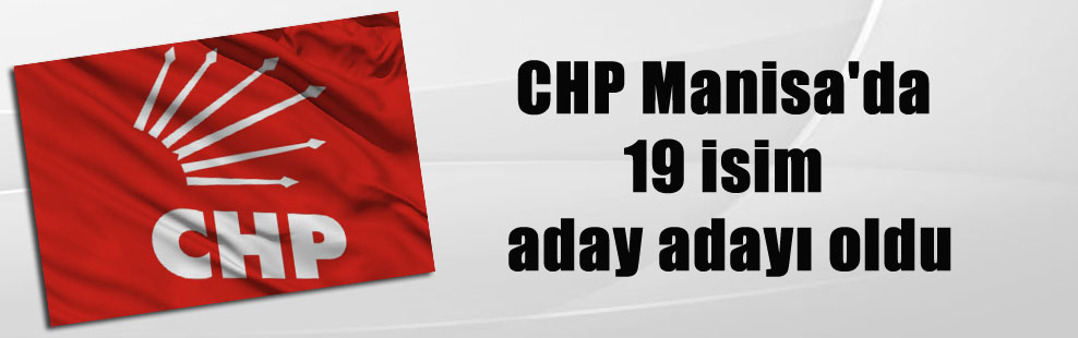 CHP Manisa'da 19 isim aday adayı oldu