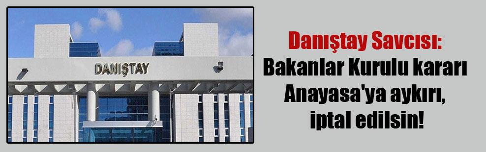 Danıştay Savcısı:  Bakanlar Kurulu kararı Anayasa'ya aykırı, iptal edilsin!