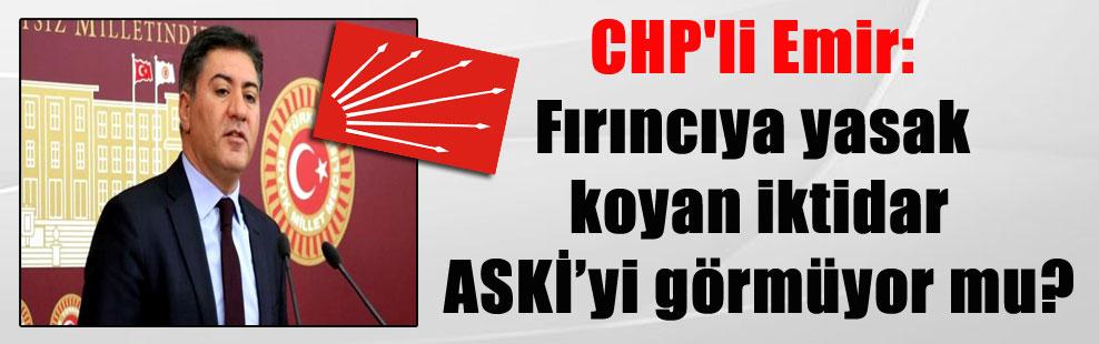 CHP'li Emir: Fırıncıya yasak koyan iktidar ASKİ'yi görmüyor mu?