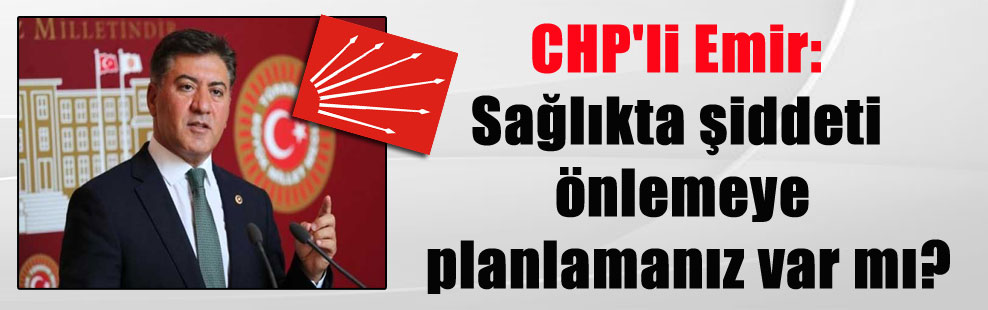CHP'li Emir: Sağlıkta şiddeti önlemeye planlamanız var mı?