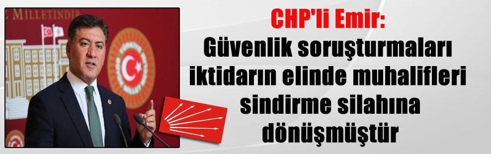 CHP'li Emir: Güvenlik soruşturmaları iktidarın elinde muhalifleri sindirme silahına dönüşmüştür