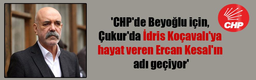 'CHP'de Beyoğlu için, Çukur'da İdris Koçavalı'ya hayat veren Ercan Kesal'ın adı geçiyor'