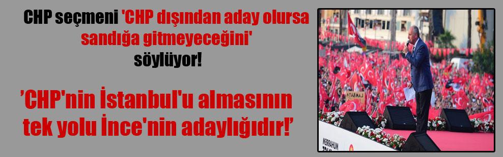 CHP seçmeni 'CHP dışından aday olursa sandığa gitmeyeceğini' söylüyor! CHP'nin İstanbul'u almasının tek yolu İnce'nin adaylığıdır!
