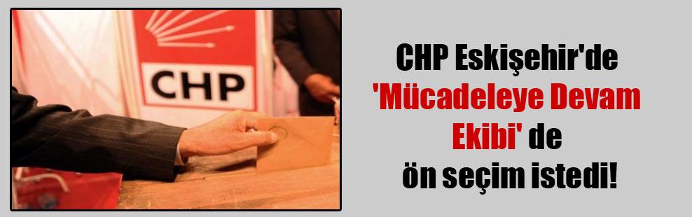 CHP Eskişehir'de 'Mücadeleye Devam Ekibi' de ön seçim istedi!