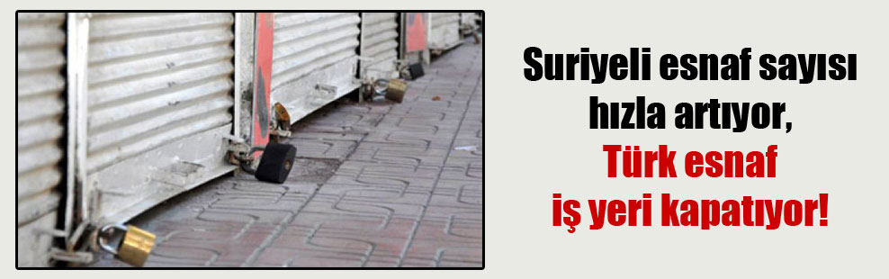 Suriyeli esnaf sayısı hızla artıyor, Türk esnaf iş yeri kapatıyor!