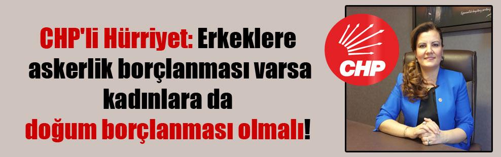 CHP'li Hürriyet: Erkeklere askerlik borçlanması varsa kadınlara da doğum borçlanması olmalı!