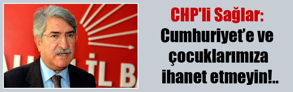 CHP'li Sağlar: Cumhuriyet'e ve çocuklarımıza ihanet etmeyin!..