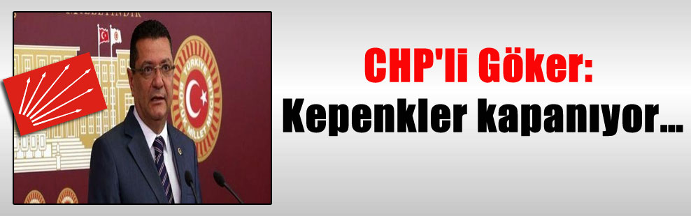 CHP'li Göker: Kepenkler kapanıyor…
