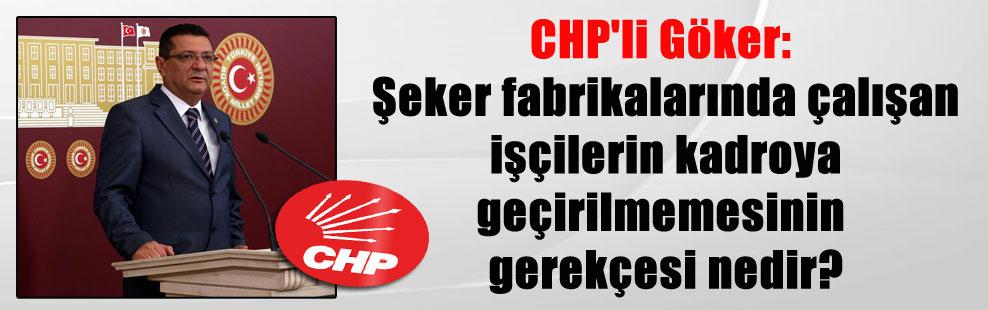 CHP'li Göker: Şeker fabrikalarında çalışan işçilerin kadroya geçirilmemesinin gerekçesi nedir?