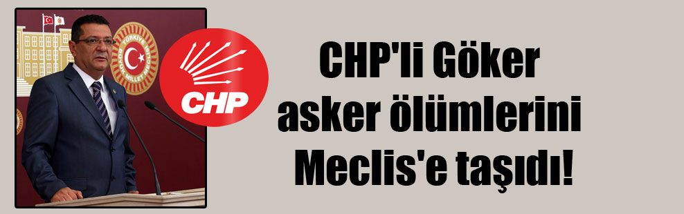 CHP'li Göker asker ölümlerini Meclis'e taşıdı!