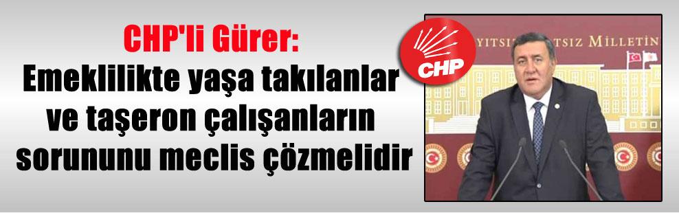 CHP'li Gürer: Emeklilikte yaşa takılanlar ve taşeron çalışanların sorununu meclis çözmelidir