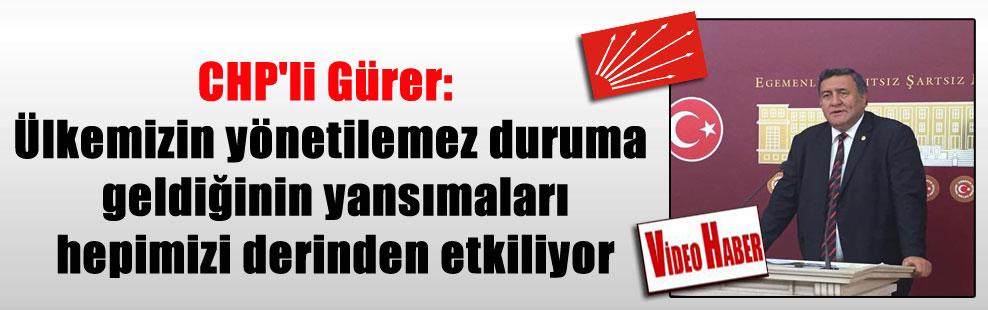 CHP'li Gürer: Ülkemizin yönetilemez duruma geldiğinin yansımaları hepimizi derinden etkiliyor