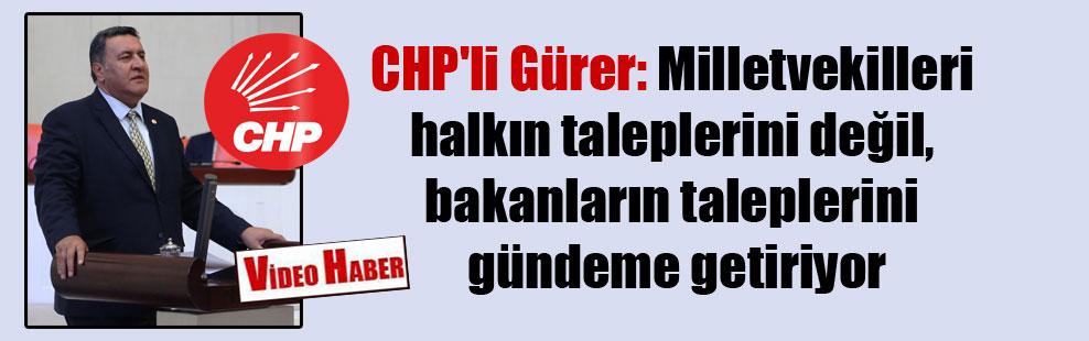 CHP'li Gürer: Milletvekilleri halkın taleplerini değil, bakanların taleplerini gündeme getiriyor