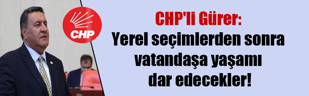 CHP'li Gürer: Yerel seçimlerden sonra vatandaşa yaşamı dar edecekler!