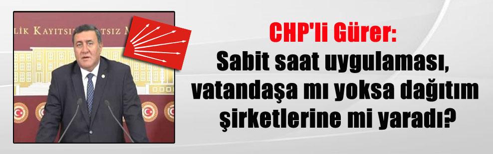 CHP'li Gürer: Sabit saat uygulaması, vatandaşa mı yoksa dağıtım şirketlerine mi yaradı?