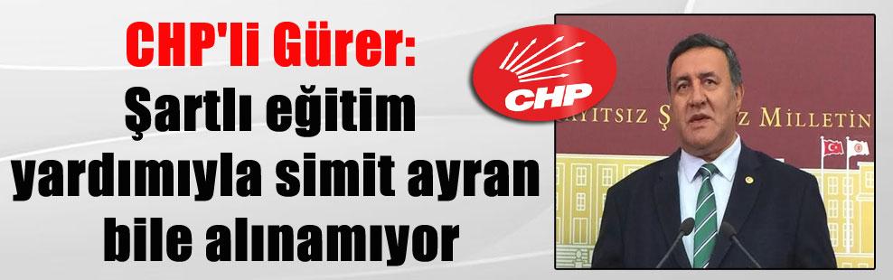 CHP'li Gürer: Şartlı eğitim yardımıyla simit ayran bile alınamıyor