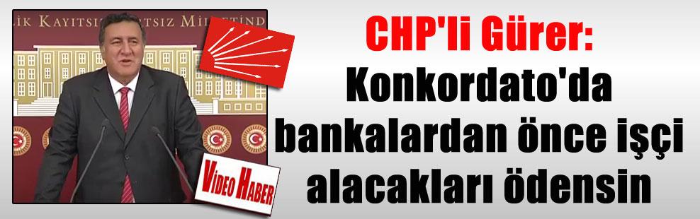 CHP'li Gürer: Konkordato'da bankalardan önce işçi alacakları ödensin