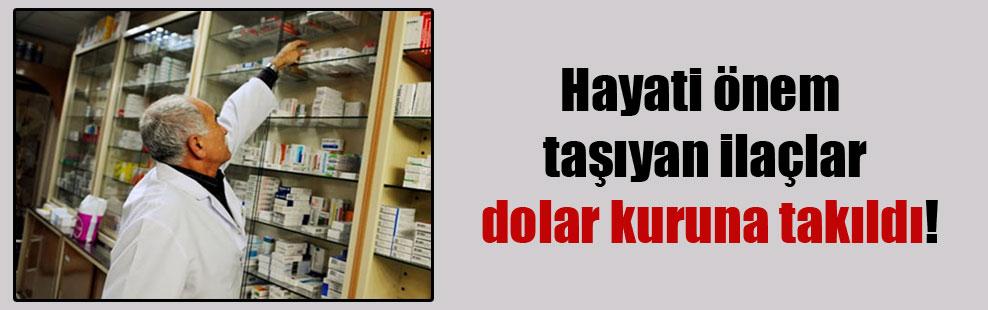 Hayati önem taşıyan ilaçlar dolar kuruna takıldı!