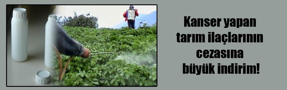 Kanser yapan tarım ilaçlarının cezasına büyük indirim!