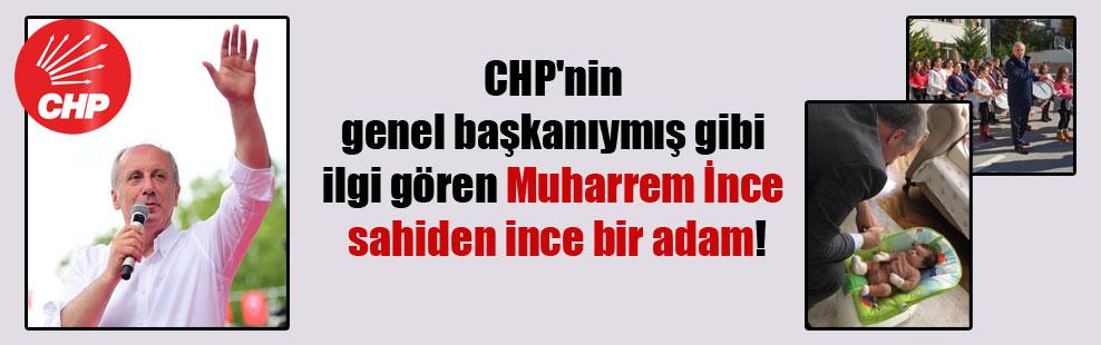 CHP'nin genel başkanıymış gibi ilgi gören Muharrem İnce sahiden ince bir adam!