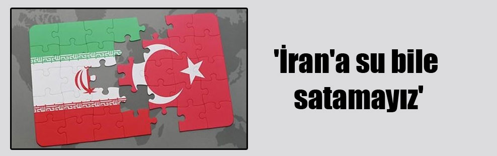 'İran'a su bile satamayız'
