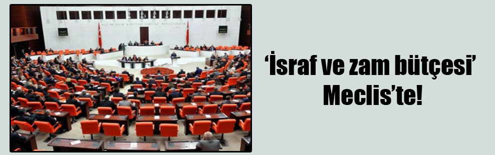 'İsraf ve zam bütçesi' Meclis'te!