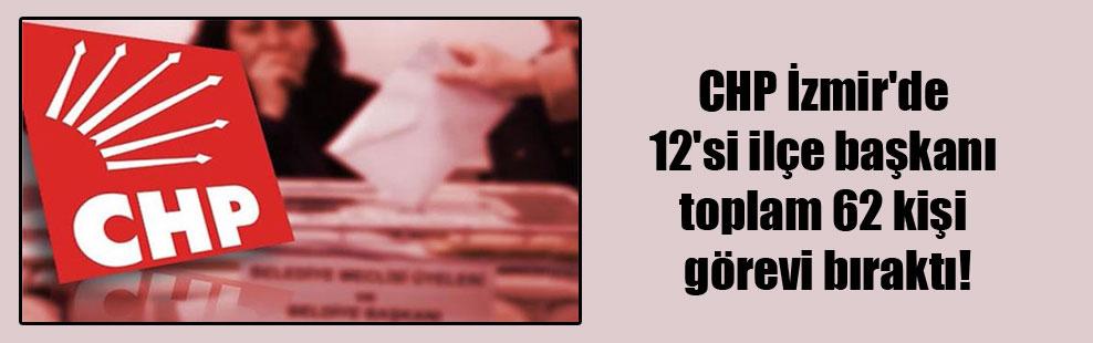 CHP İzmir'de 12'si ilçe başkanı toplam 62 kişi görevi bıraktı!