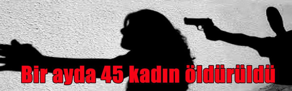 Bir ayda 45 kadın öldürüldü