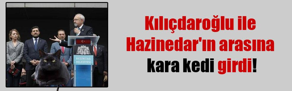 Kılıçdaroğlu ile Hazinedar'ın arasına kara kedi girdi!