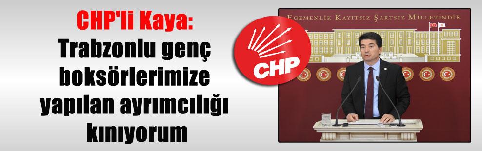 CHP'li Kaya: Trabzonlu genç boksörlerimize yapılan ayrımcılığı kınıyorum