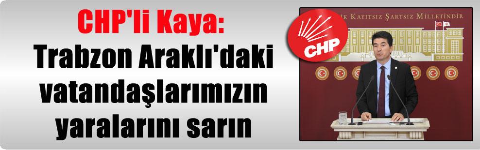 CHP'li Kaya: Trabzon Araklı'daki vatandaşlarımızın yaralarını sarın