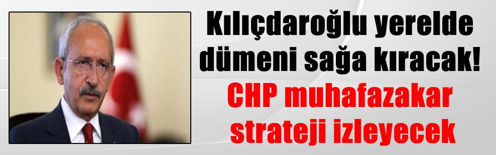 Kılıçdaroğlu yerelde dümeni sağa kıracak! CHP muhafazakar strateji izleyecek
