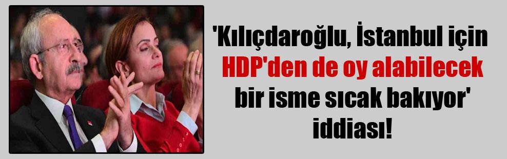 'Kılıçdaroğlu, İstanbul için HDP'den de oy alabilecek bir isme sıcak bakıyor' iddiası!