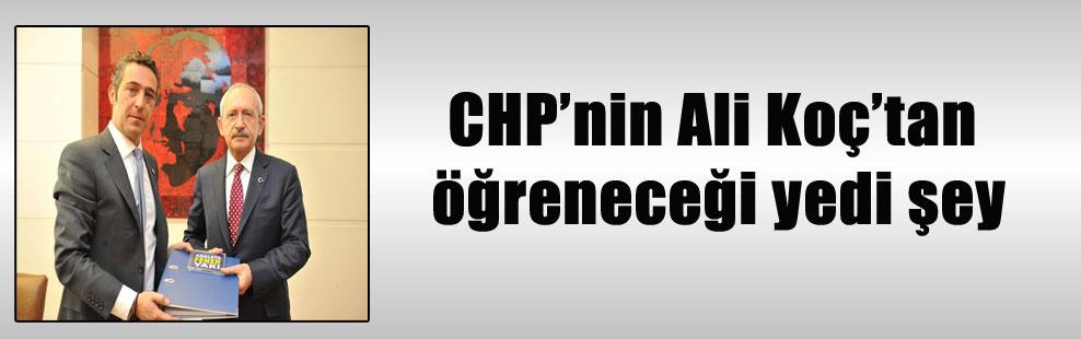 CHP'nin Ali Koç'tan öğreneceği yedi şey