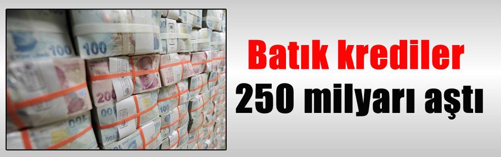 Batık krediler 250 milyarı aştı