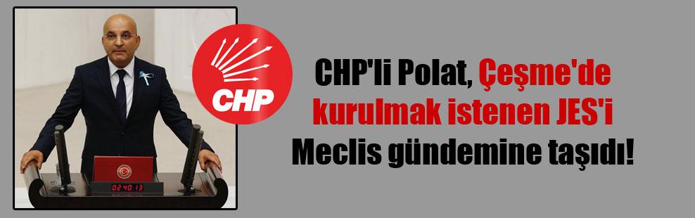 CHP'li Polat, Çeşme'de kurulmak istenen JES'i Meclis gündemine taşıdı!