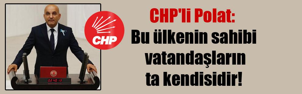 CHP'li Polat: Bu ülkenin sahibi vatandaşların ta kendisidir!