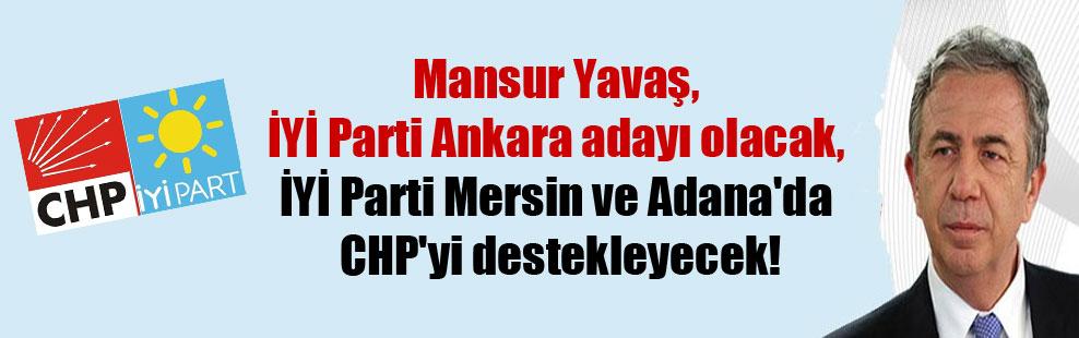 Mansur Yavaş, İYİ Parti Ankara adayı olacak, İYİ Parti Mersin ve Adana'da CHP'yi destekleyecek!