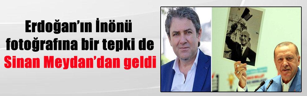 Erdoğan'ın İnönü fotoğrafına bir tepki de Sinan Meydan'dan geldi