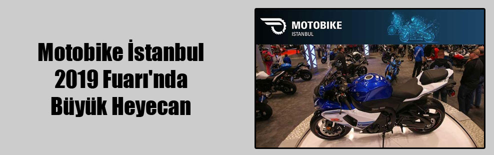 Motobike İstanbul 2019 Fuarı'nda Büyük Heyecan