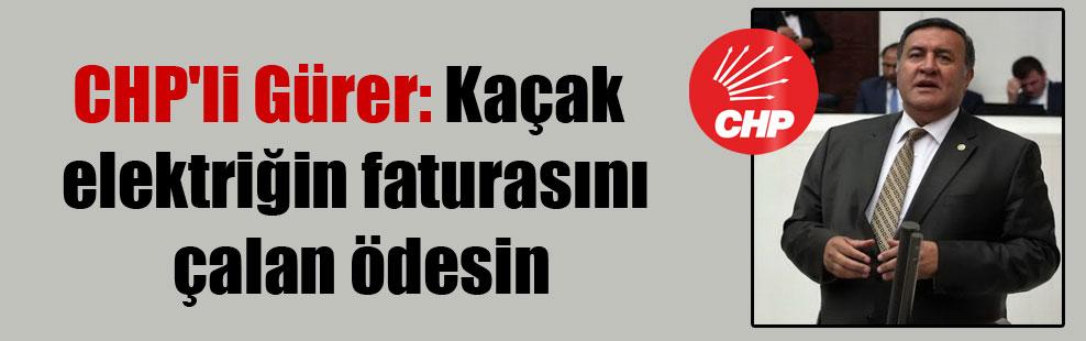 CHP'li Gürer: Kaçak elektriğin faturasını çalan ödesin