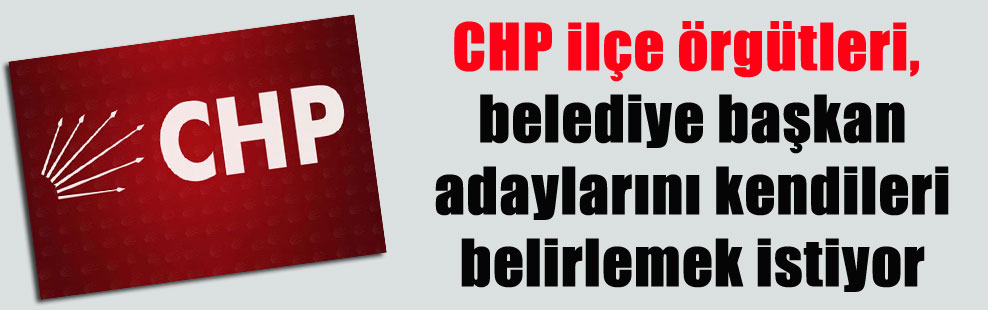 CHP ilçe örgütleri, belediye başkan adaylarını kendileri belirlemek istiyor