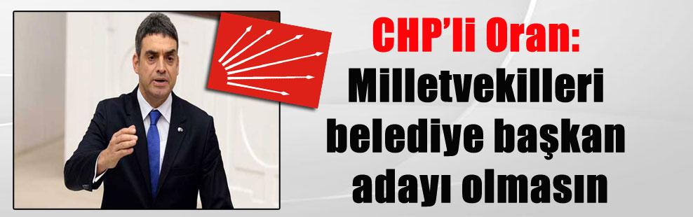 CHP'li Oran: Milletvekilleri belediye başkan adayı olmasın