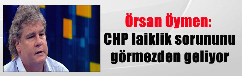 Örsan Öymen: CHP laiklik sorununu görmezden geliyor