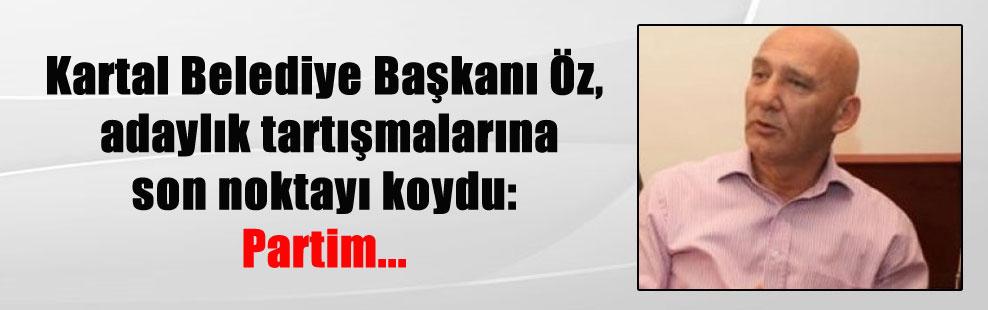 Kartal Belediye Başkanı Öz, adaylık tartışmalarına son noktayı koydu: Partim…