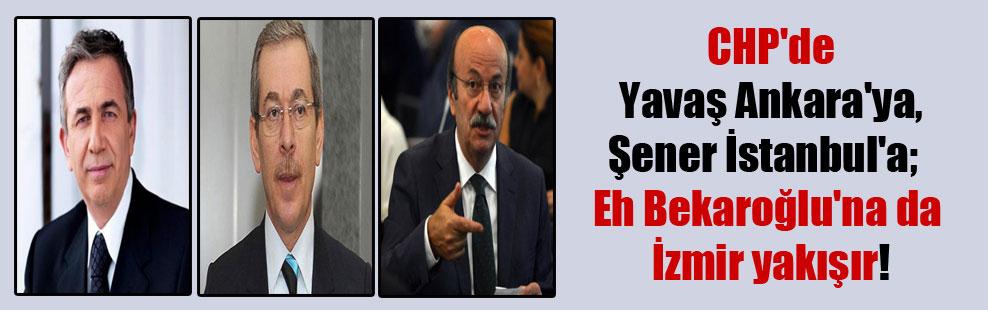 CHP'de Yavaş Ankara'ya, Şener İstanbul'a;  Eh Bekaroğlu'na da İzmir yakışır!