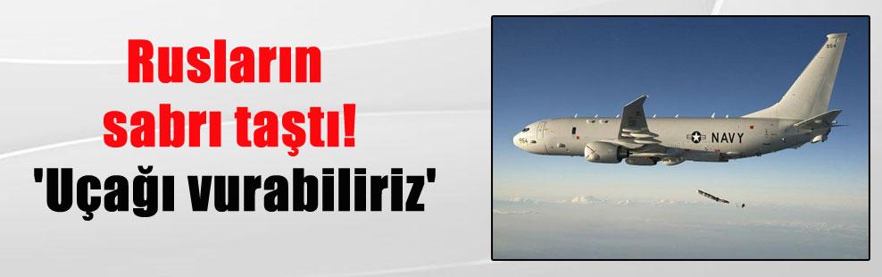 Rusların sabrı taştı! 'Uçağı vurabiliriz'
