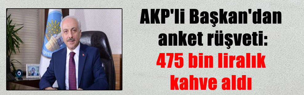 AKP'li Başkan'dan anket rüşveti: 475 bin liralık kahve aldı