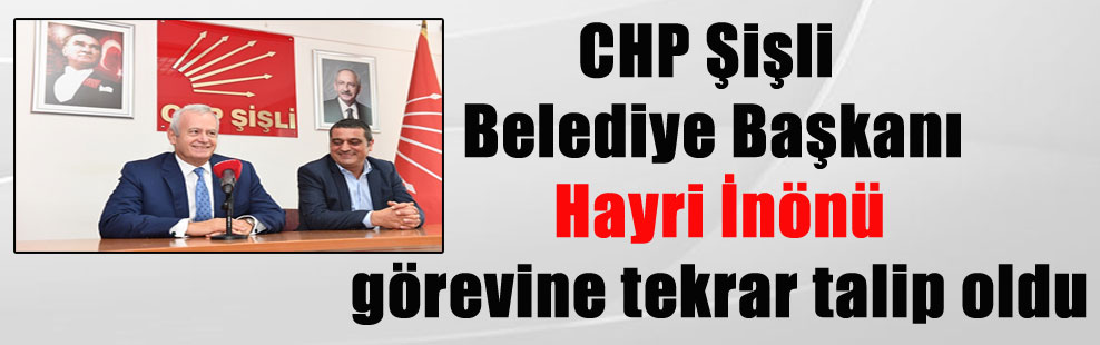 CHP Şişli Belediye Başkanı Hayri İnönü görevine tekrar talip oldu