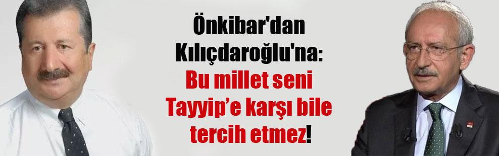 Önkibar'dan Kılıçdaroğlu'na: Bu millet seni Tayyip'e karşı bile tercih etmez!